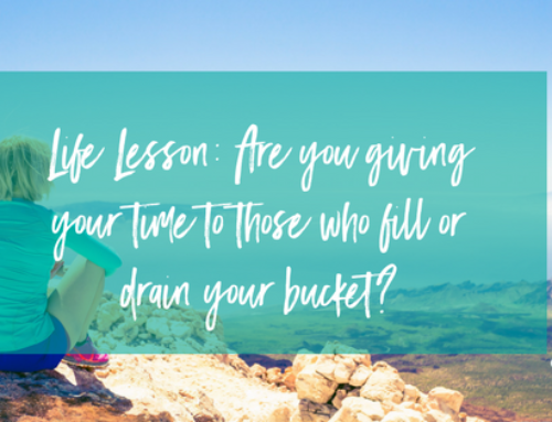 Life Lesson: Are you giving your time to those who fill or drain your bucket?